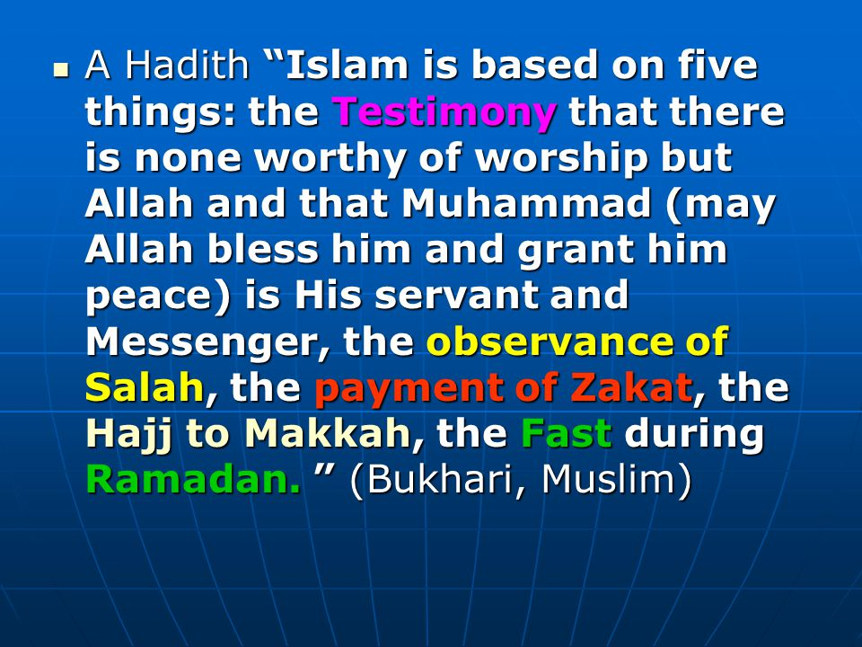 A Hadith Islam is based on five things: the Testimony that there is none worthy of worship but Allah and that Muhammad (may Allah bless him and grant him peace) is His servant and Messenger, the observance of Salah, the payment of Zakat, the Hajj to Makkah, the Fast during Ramadan.