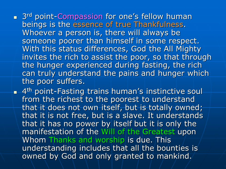 3rd point-Compassion for one's fellow human beings is the essence of true Thankfulness. Whoever a person is, there will always be someone poorer than himself in some respect. With this status differences, God the All Mighty invites the rich to assist the poor, so that through the hunger experienced during fasting, the rich can truly understand the pains and hunger which the poor suffers.