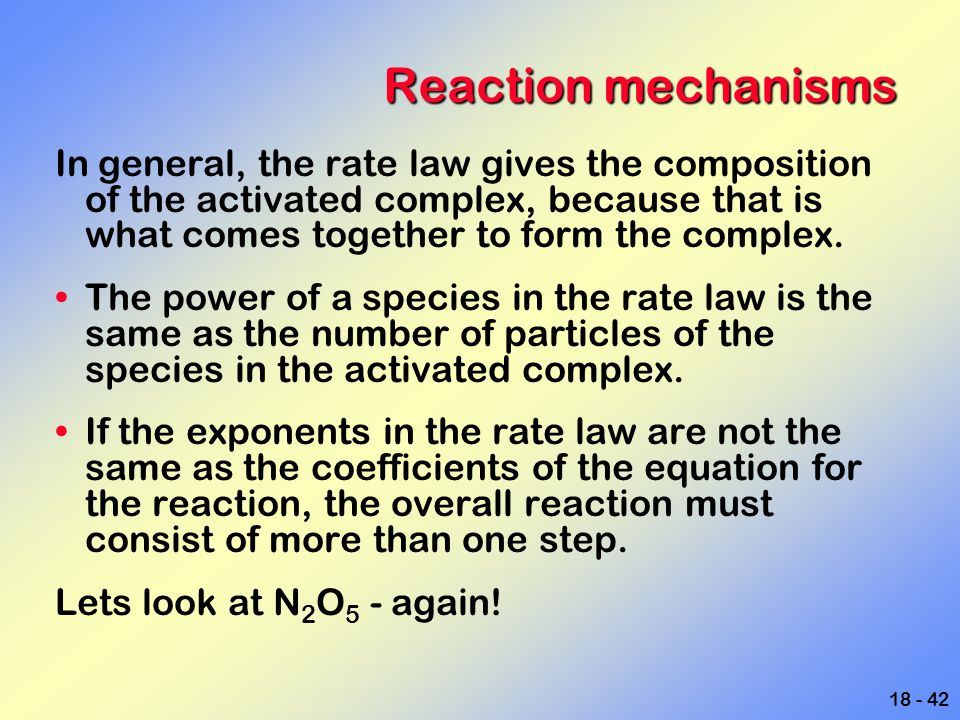 Reaction mechanisms In general, the rate law gives the composition of the activated complex, because that is what comes together to form the complex.