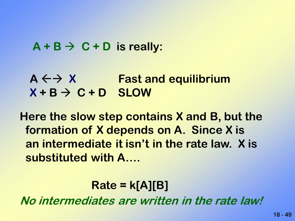 A + B  C + D is really: A  X Fast and equilibrium. X + B  C + D SLOW. Here the slow step contains X and B, but the.