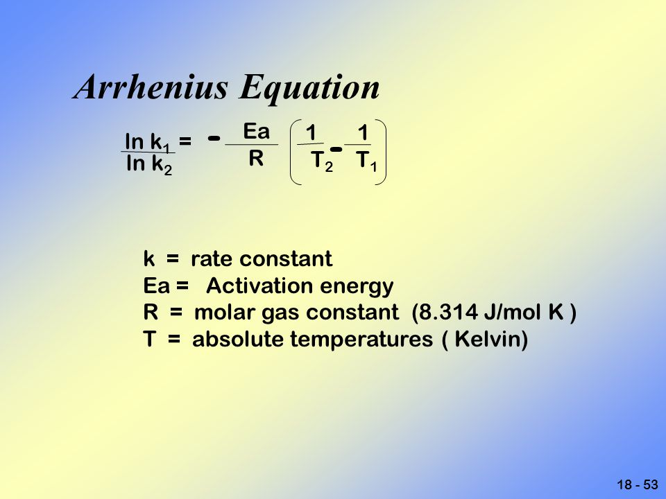 Arrhenius Equation ln k1 = - Ea 1 1 - R T2 T1 ln k2 k = rate constant