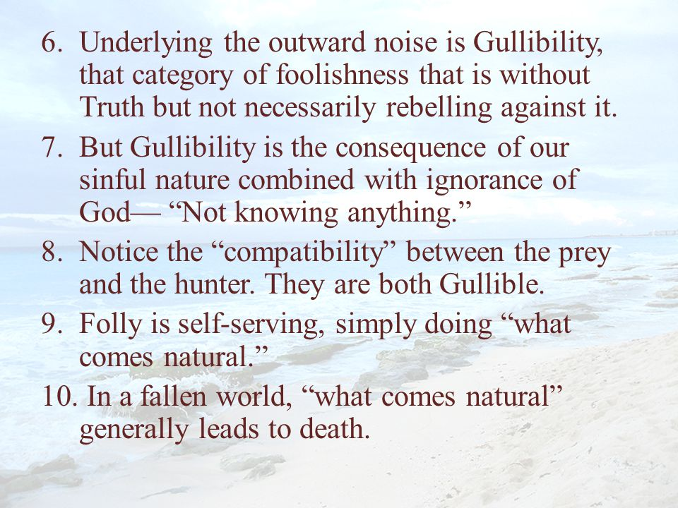Underlying the outward noise is Gullibility, that category of foolishness that is without Truth but not necessarily rebelling against it.