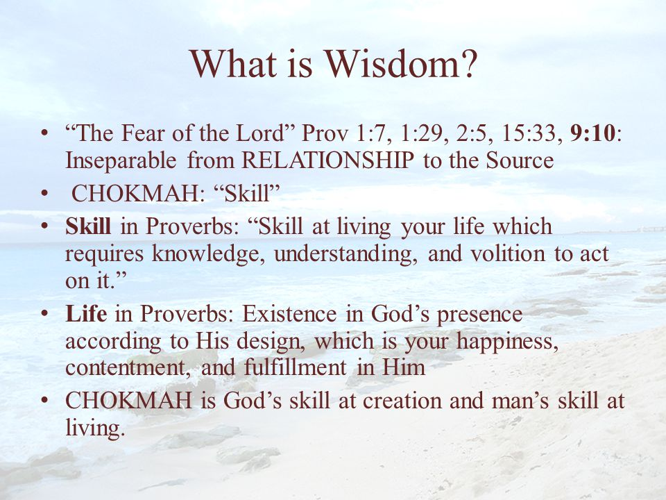 What is Wisdom The Fear of the Lord Prov 1:7, 1:29, 2:5, 15:33, 9:10: Inseparable from RELATIONSHIP to the Source.