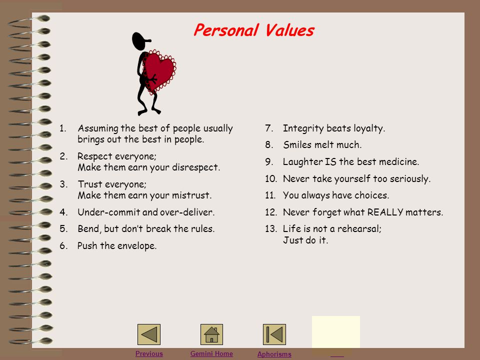 Personal Values Assuming the best of people usually brings out the best in people. Respect everyone; Make them earn your disrespect.