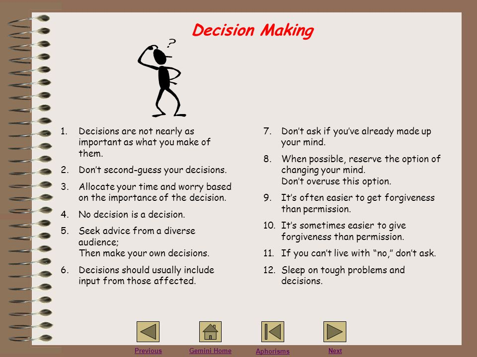 Decision Making Decisions are not nearly as important as what you make of them. Don't second-guess your decisions.