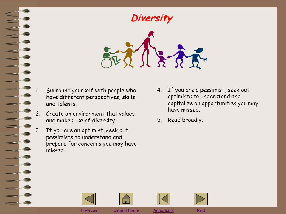 Diversity Surround yourself with people who have different perspectives, skills, and talents.