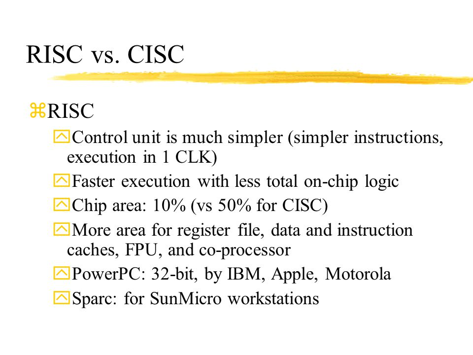 RISC vs. CISC RISC. Control unit is much simpler (simpler instructions, execution in 1 CLK) Faster execution with less total on-chip logic.