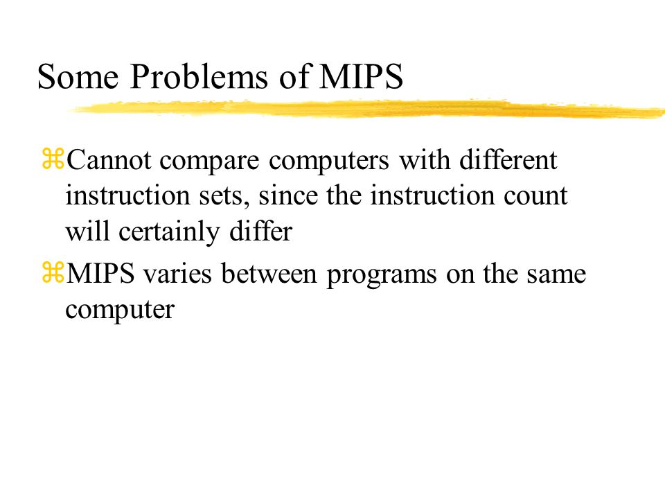 Some Problems of MIPS Cannot compare computers with different instruction sets, since the instruction count will certainly differ.