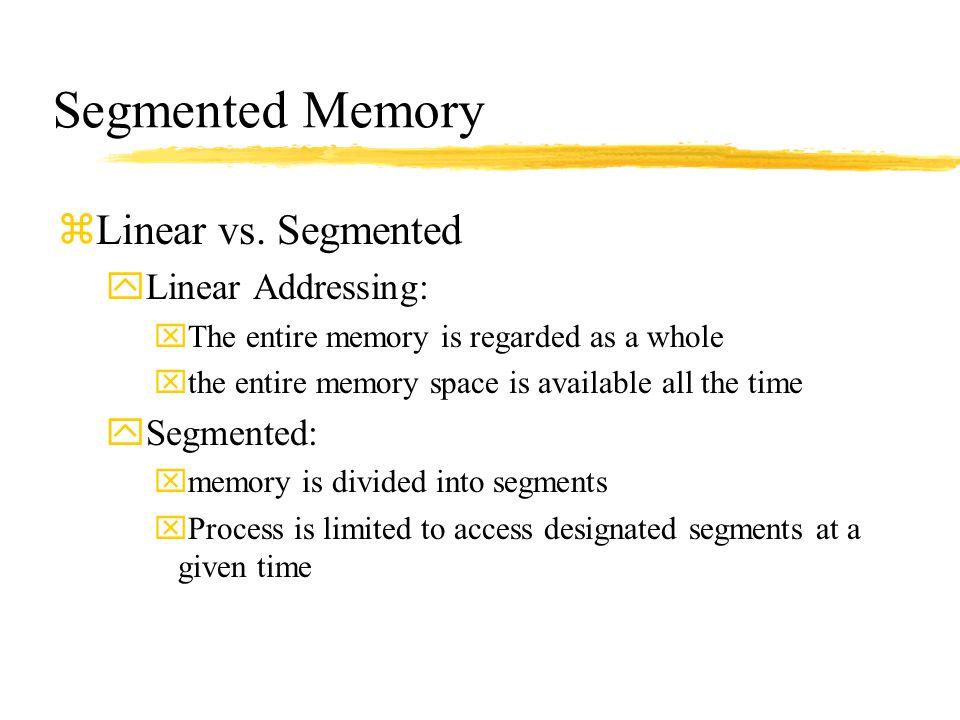 Segmented Memory Linear vs. Segmented Linear Addressing: Segmented: