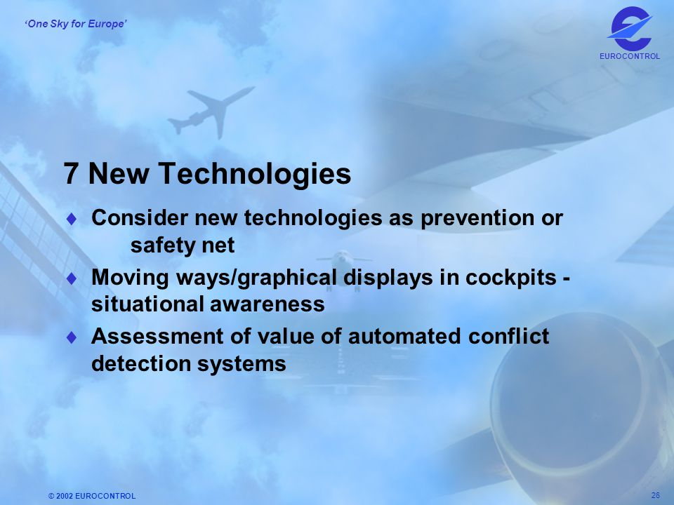 7 New Technologies Consider new technologies as prevention or safety net. Moving ways/graphical displays in cockpits - situational awareness.