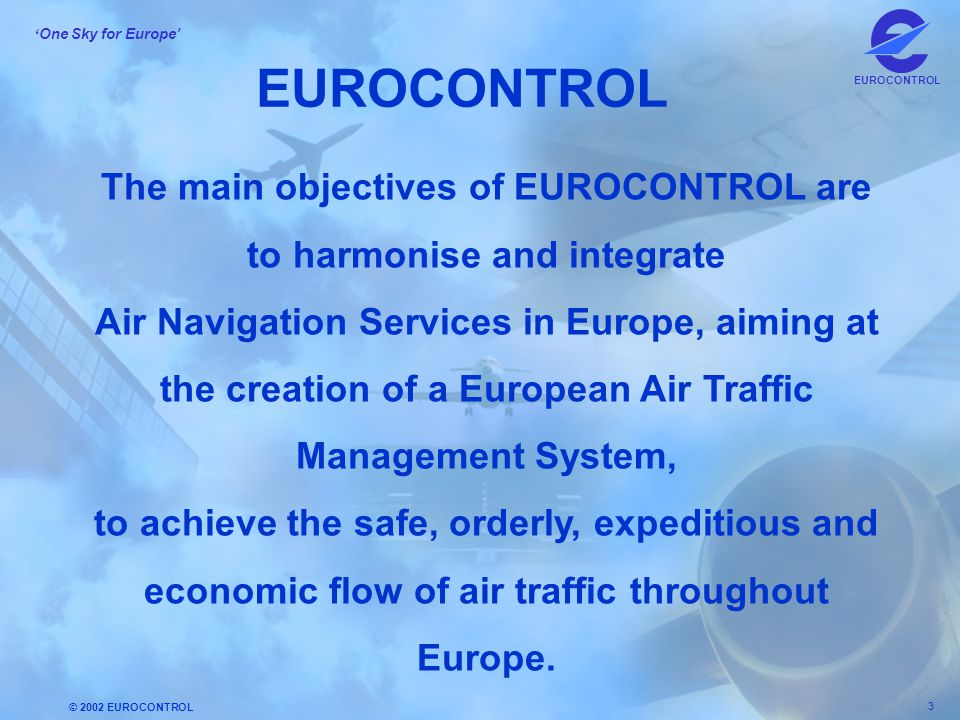 EUROCONTROL The main objectives of EUROCONTROL are to harmonise and integrate.