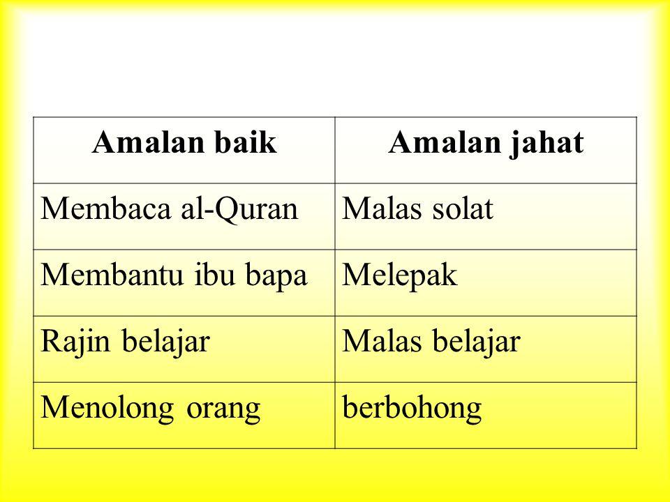 Amalan baik Amalan jahat. Membaca al-Quran. Malas solat. Membantu ibu bapa. Melepak. Rajin belajar.