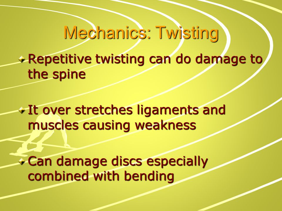Mechanics: Twisting Repetitive twisting can do damage to the spine