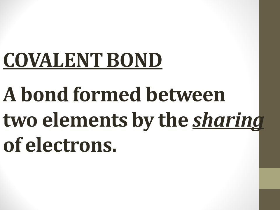 COVALENT BOND A bond formed between two elements by the sharing of electrons.
