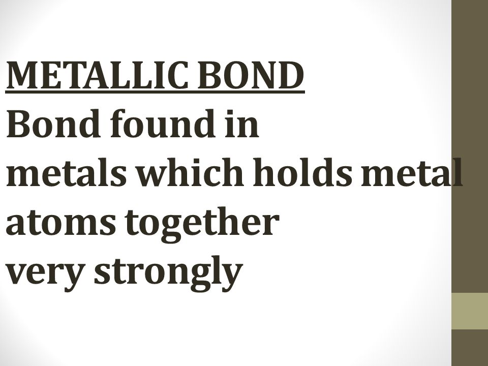 METALLIC BOND Bond found in metals which holds metal atoms together very strongly