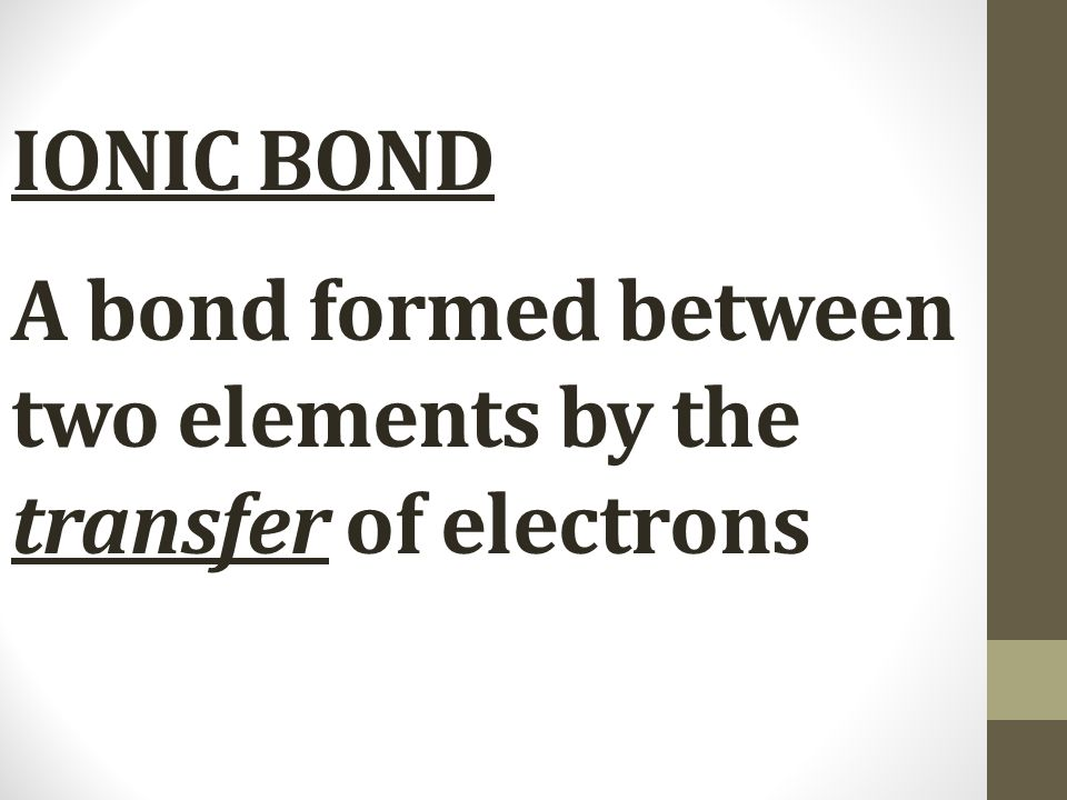 IONIC BOND A bond formed between two elements by the transfer of electrons