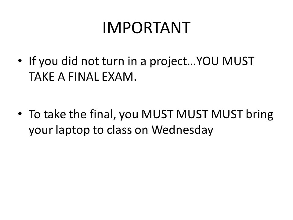 IMPORTANT If you did not turn in a project…YOU MUST TAKE A FINAL EXAM.