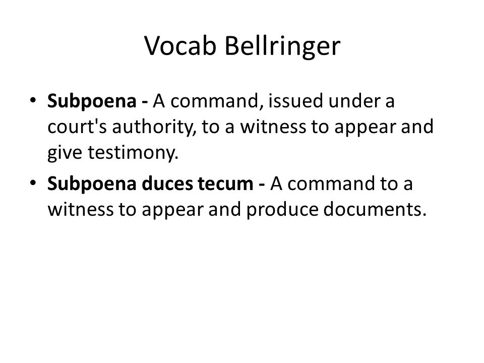 Vocab Bellringer Subpoena - A command, issued under a court s authority, to a witness to appear and give testimony.