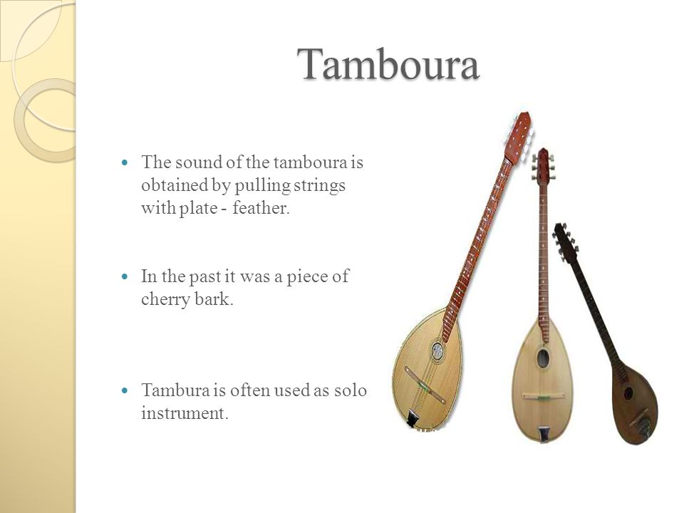 Tamboura The sound of the tamboura is obtained by pulling strings with plate - feather. In the past it was a piece of cherry bark.