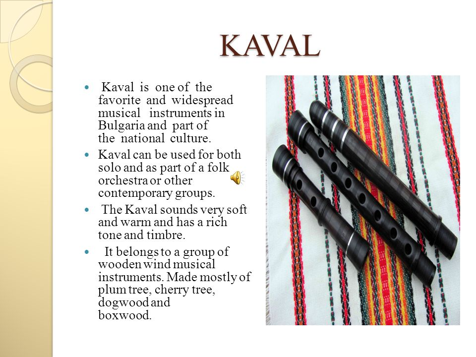 KAVAL Kaval is one of the favorite and widespread musical instruments in Bulgaria and part of the national culture.