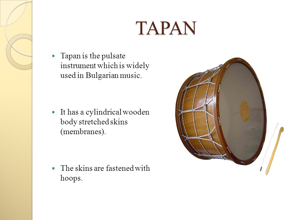 TAPAN Tapan is the pulsate instrument which is widely used in Bulgarian music. It has a cylindrical wooden body stretched skins (membranes).