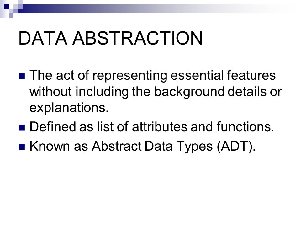 DATA ABSTRACTION The act of representing essential features without including the background details or explanations.