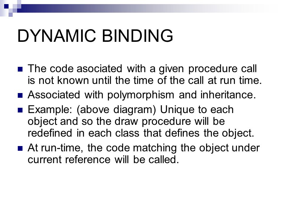 DYNAMIC BINDING The code asociated with a given procedure call is not known until the time of the call at run time.