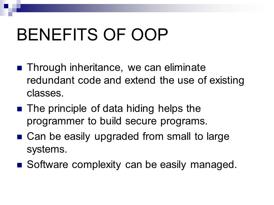 BENEFITS OF OOP Through inheritance, we can eliminate redundant code and extend the use of existing classes.