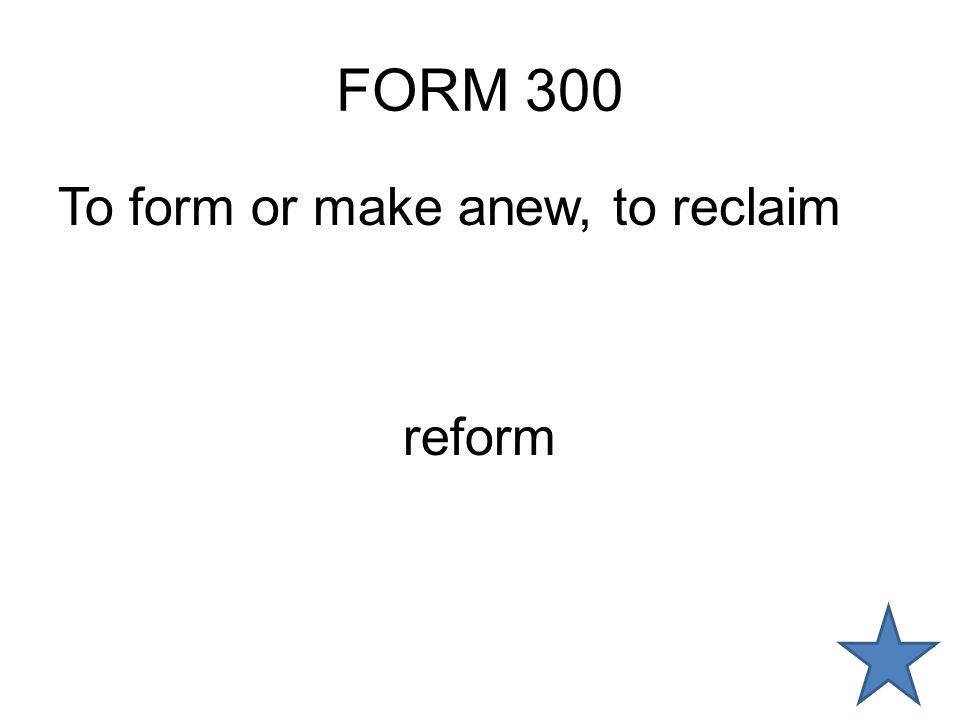 FORM 300 To form or make anew, to reclaim reform