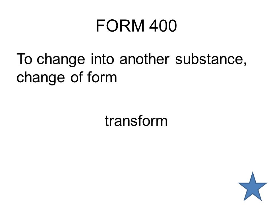 FORM 400 To change into another substance, change of form transform