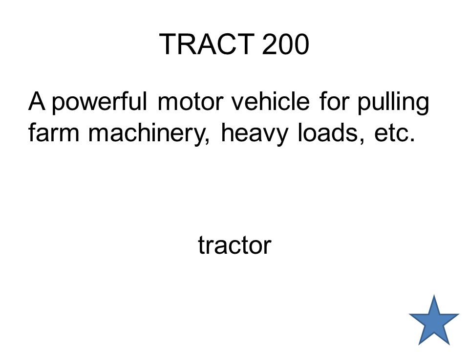 TRACT 200 A powerful motor vehicle for pulling farm machinery, heavy loads, etc. tractor