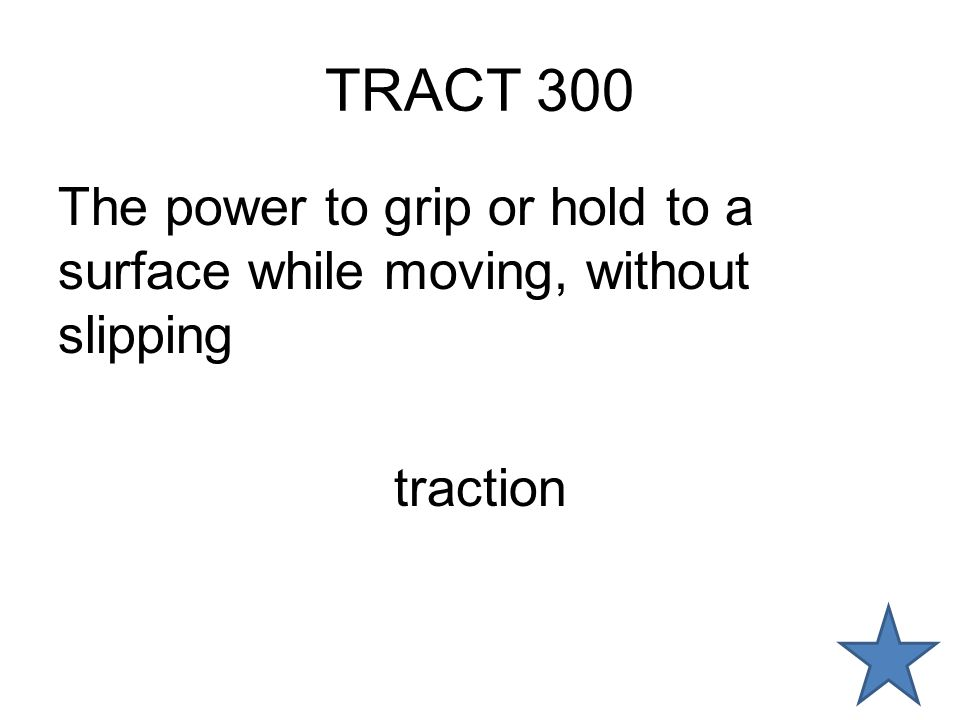 TRACT 300 The power to grip or hold to a surface while moving, without slipping traction