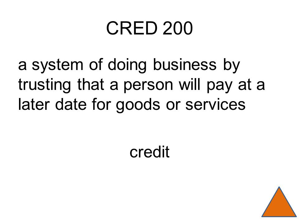 CRED 200 a system of doing business by trusting that a person will pay at a later date for goods or services credit