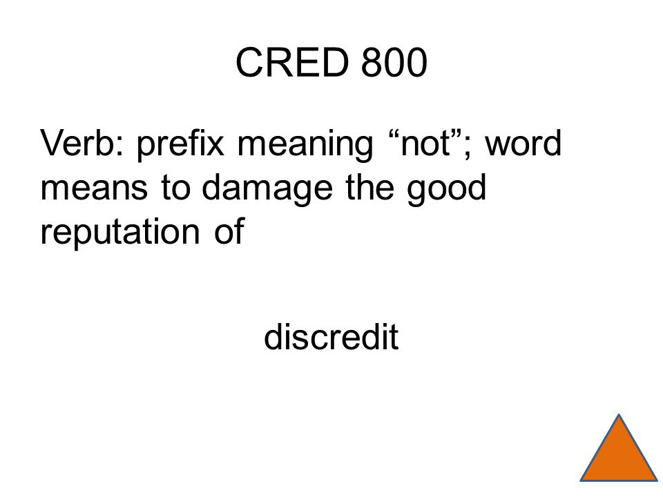 CRED 800 Verb: prefix meaning not ; word means to damage the good reputation of discredit