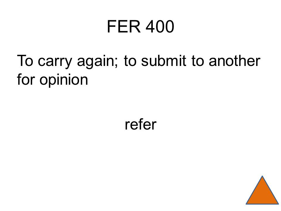FER 400 To carry again; to submit to another for opinion refer
