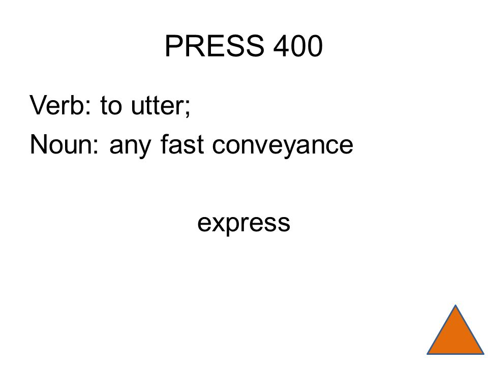 PRESS 400 Verb: to utter; Noun: any fast conveyance express