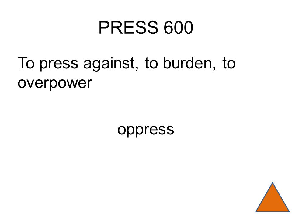 PRESS 600 To press against, to burden, to overpower oppress