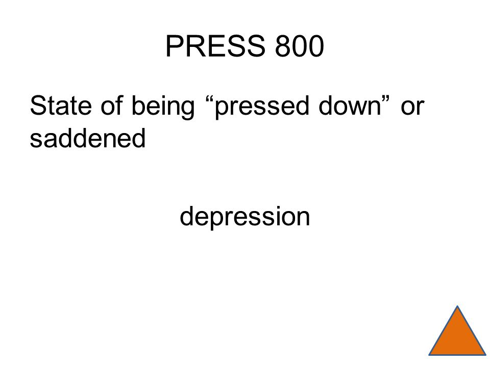 PRESS 800 State of being pressed down or saddened depression