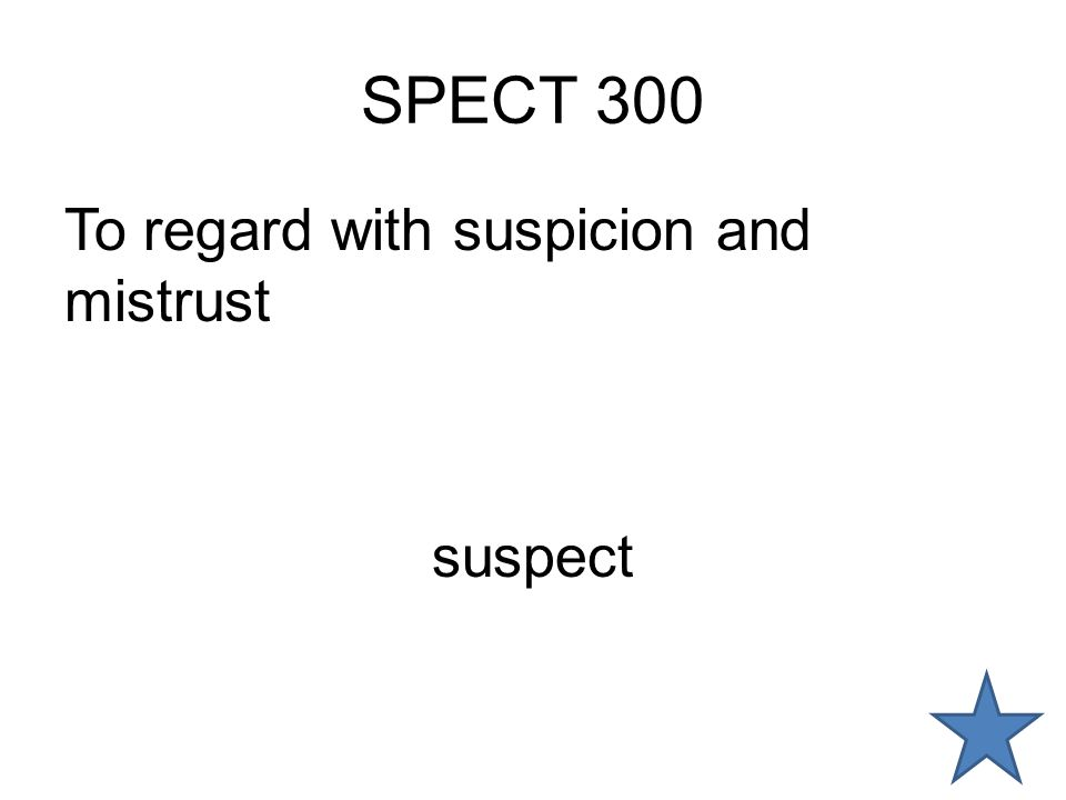 SPECT 300 To regard with suspicion and mistrust suspect