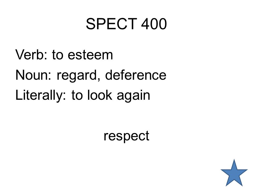 SPECT 400 Verb: to esteem Noun: regard, deference Literally: to look again respect