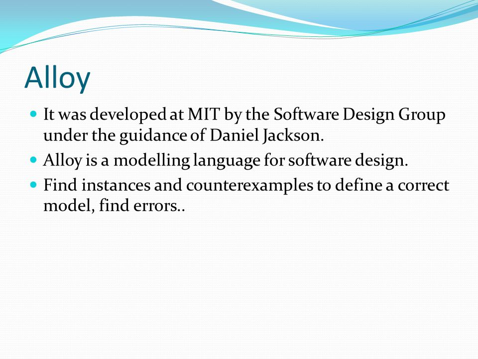 Alloy It was developed at MIT by the Software Design Group under the guidance of Daniel Jackson. Alloy is a modelling language for software design.