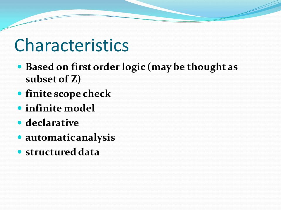 Characteristics Based on first order logic (may be thought as subset of Z) finite scope check. infinite model.