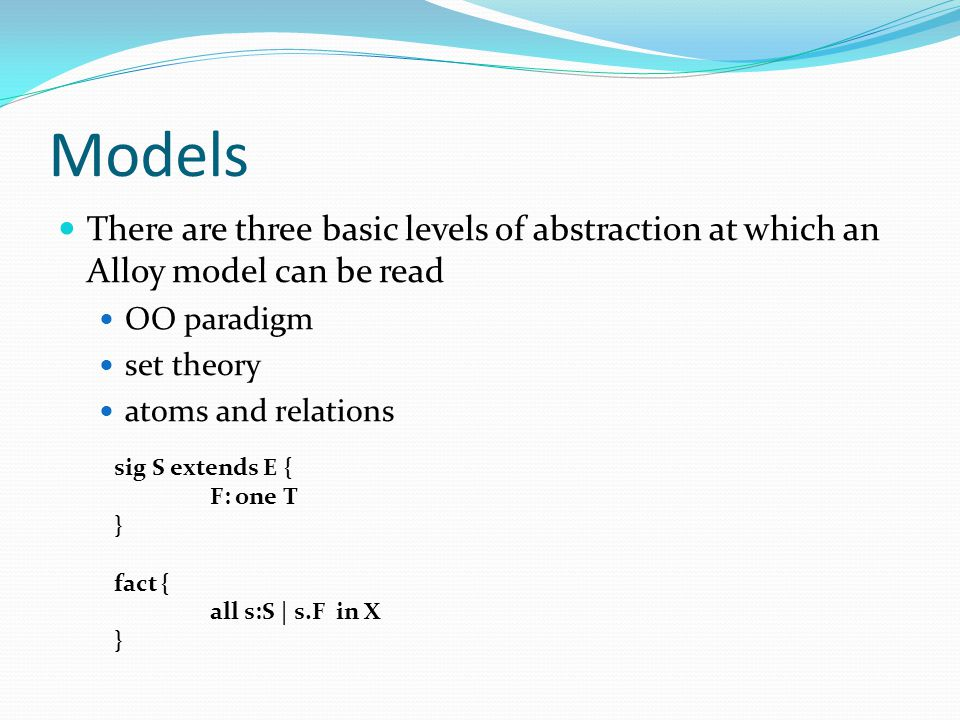 Models There are three basic levels of abstraction at which an Alloy model can be read. OO paradigm.