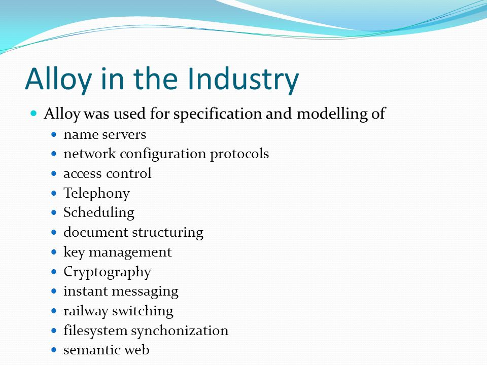 Alloy in the Industry Alloy was used for specification and modelling of. name servers. network configuration protocols.