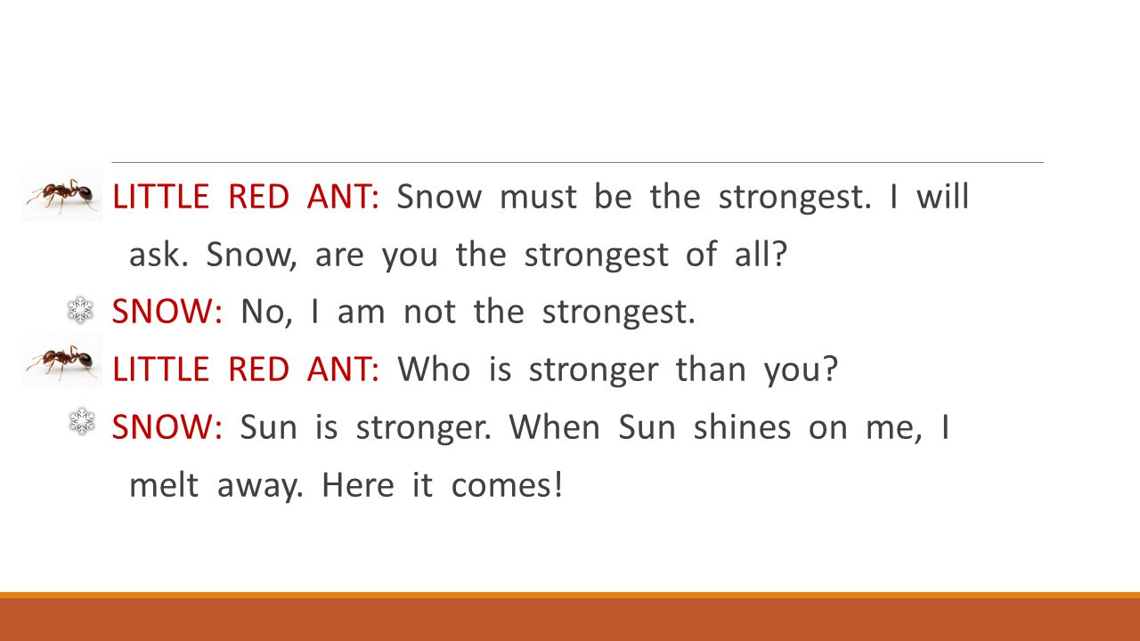 LITTLE RED ANT: Snow must be the strongest. I will