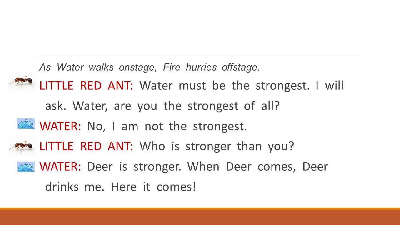 LITTLE RED ANT: Water must be the strongest. I will