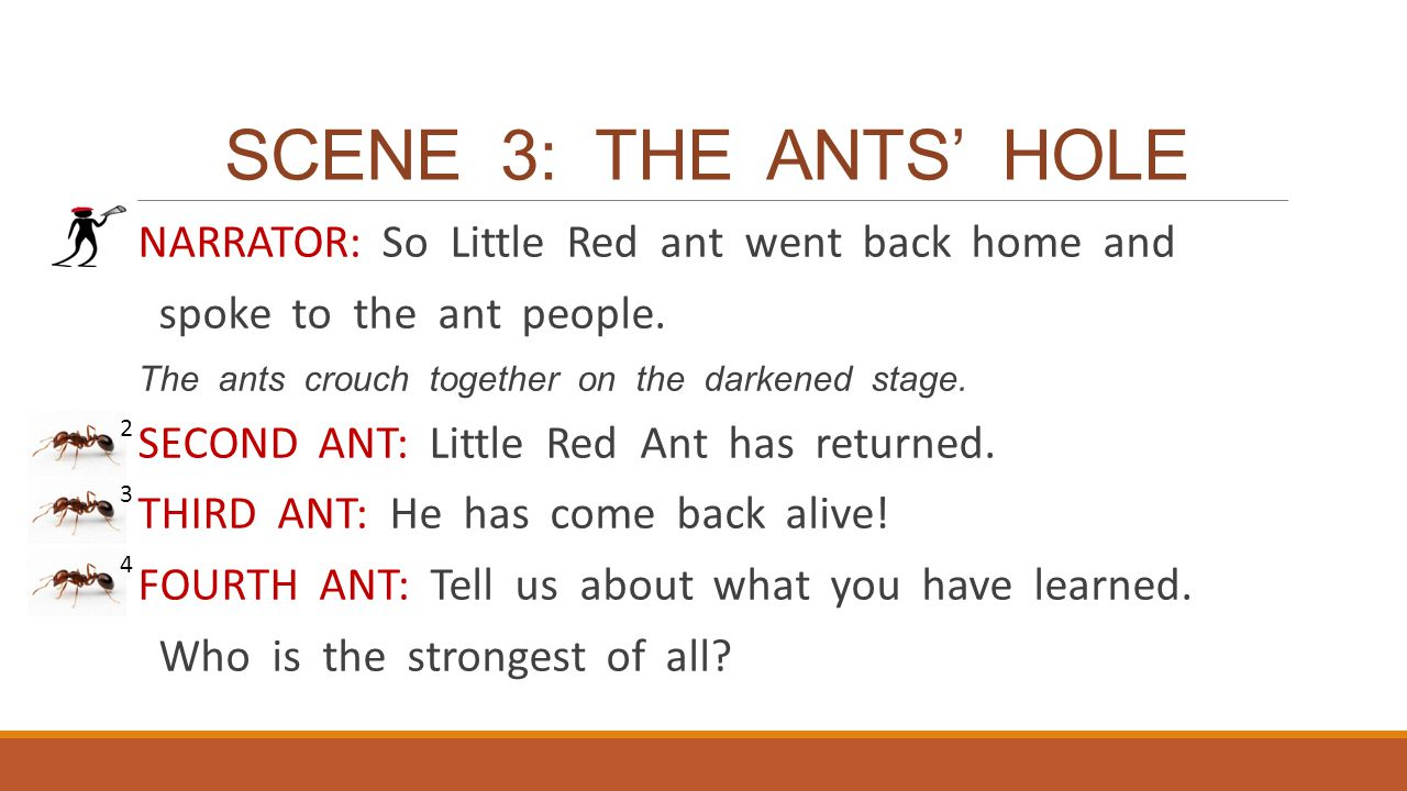 SCENE 3: THE ANTS' HOLE NARRATOR: So Little Red ant went back home and