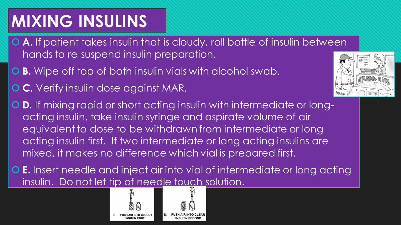 MIXING INSULINS A. If patient takes insulin that is cloudy, roll bottle of insulin between hands to re-suspend insulin preparation.