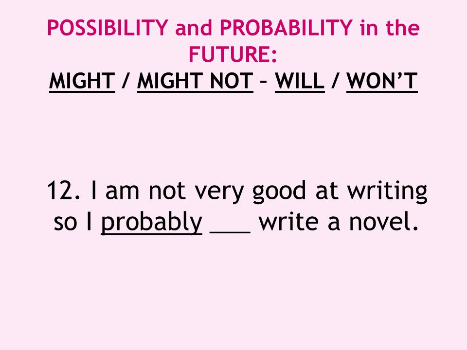 12. I am not very good at writing so I probably ___ write a novel.