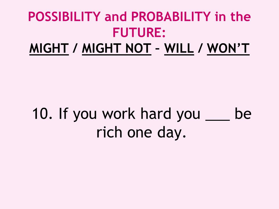 10. If you work hard you ___ be rich one day.